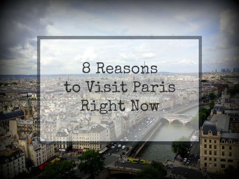 8 Reasons to Visit Paris Right Now